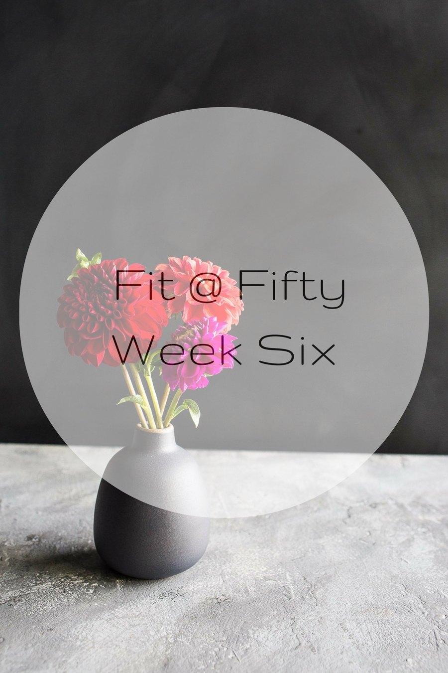 Fit @ Fifty Week Six
